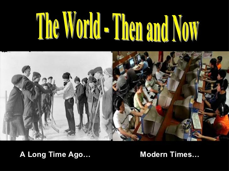 The World - Then and Now A Long Time Ago… Modern Times…