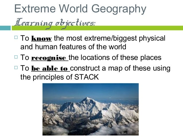 Extreme World Geography Learning objectives:  To know the most extreme/biggest physical and human features of the world ...