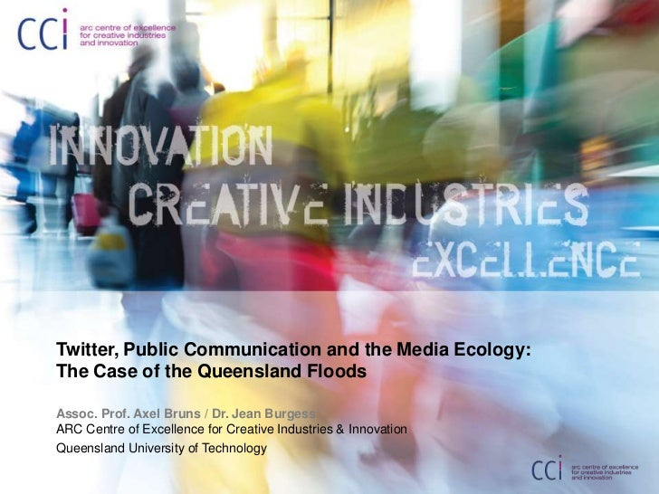 Twitter, Public Communication and the Media Ecology:The Case of the Queensland Floods<br />Assoc. Prof. Axel Bruns / Dr. J...
