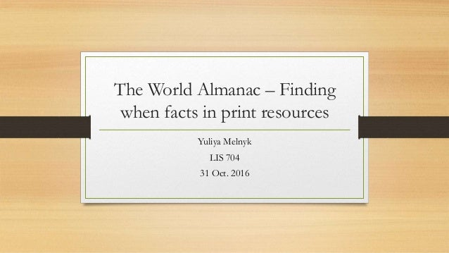 The World Almanac – Finding when facts in print resources Yuliya Melnyk LIS 704 31 Oct. 2016