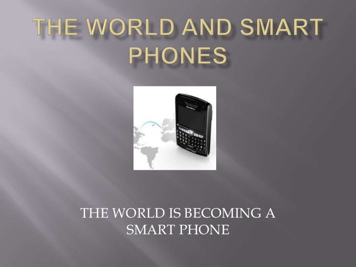 THE WORLD AND SMART PHONES<br />THE WORLD IS BECOMING A SMART PHONE<br />