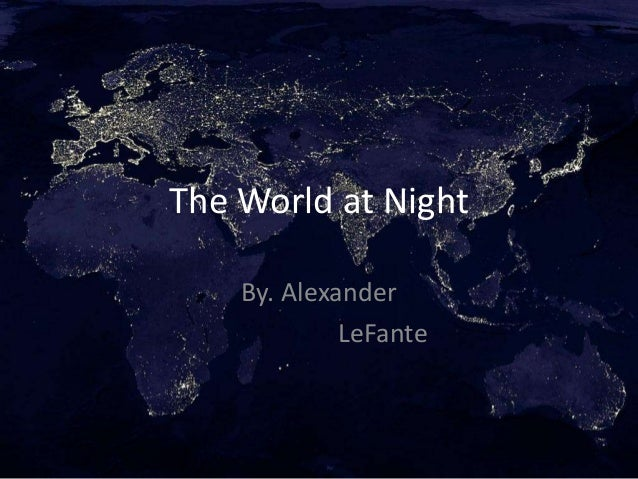 The World at Night    By. Alexander             LeFante