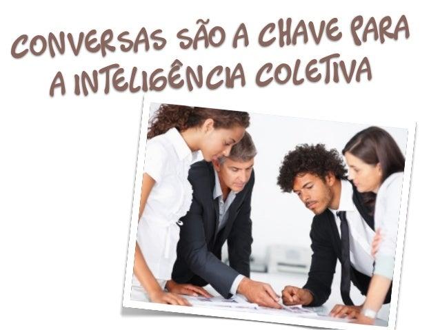 Conversas são    a chave para   a inteligên cia Coletiva