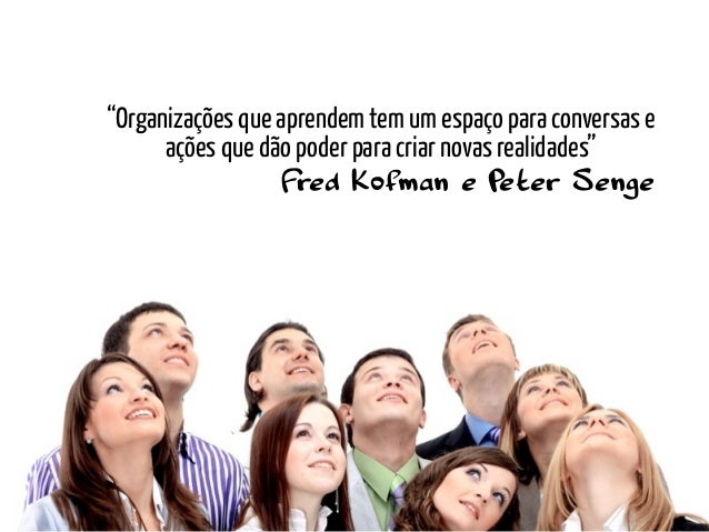 """""""Organizações que aprendem tem um espaço para conversas e      ações que dão poder para criar novas realidades""""           ..."""