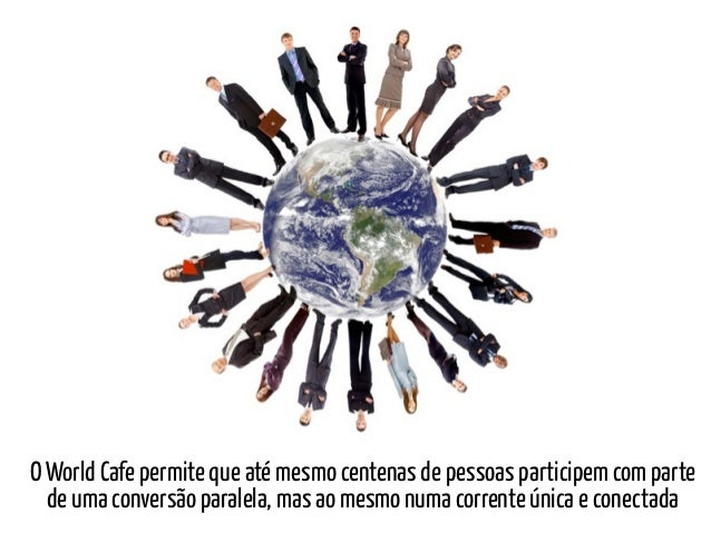O World Cafe permite que até mesmo centenas de pessoas participem com parte  de uma conversão paralela, mas ao mesmo numa ...