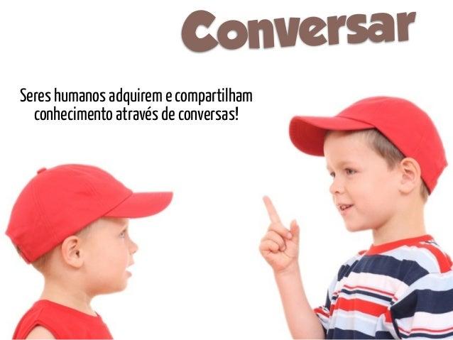 C onversarSeres humanos adquirem e compartilham  conhecimento através de conversas!