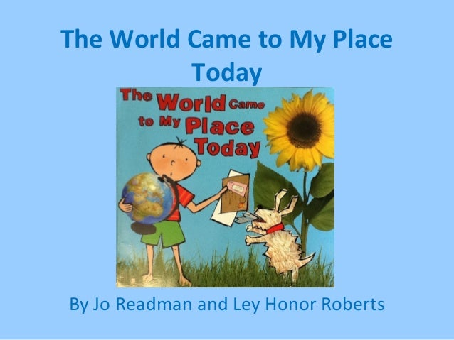 The World Came to My Place Today By Jo Readman and Ley Honor Roberts
