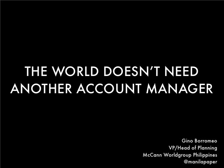 THE WORLD DOESN'T NEEDANOTHER ACCOUNT MANAGER                           Gino Borromeo                      VP/Head of Plan...