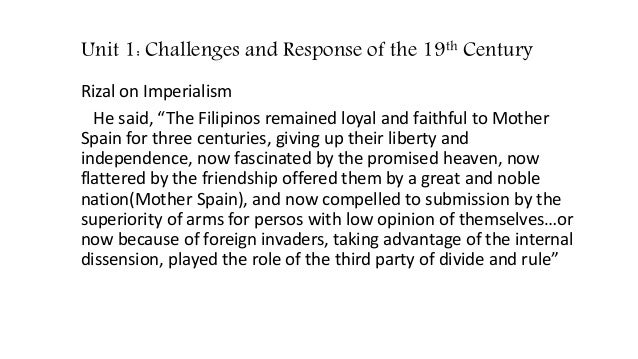 the world during rizal time It was evident during this time that the spanish government did not care about the well-being of the indios, and rizal was deeply affected by it at this stage of rizal's life, rizal started getting subversive ideas, ideas about splitting away from the rule of spain.