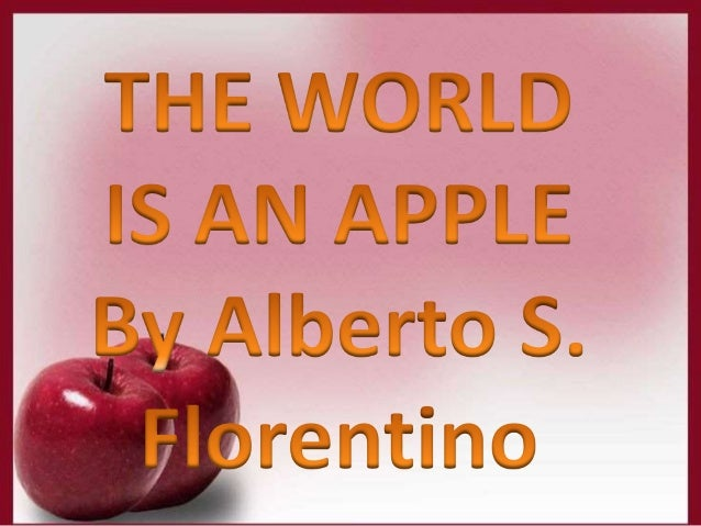 the world is an apple by alberto florentino The world is an apple by alberto florentino summary follow 6 answers 6 report abuse animal crossing wild world apple trees more questions why is the worlds largest apple store opening in england how do you spell the world apple.