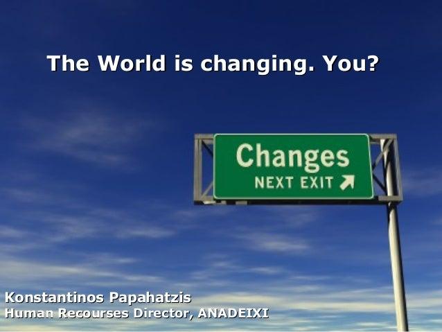 The World is changing. You?Konstantinos PapahatzisHuman Recourses Director, ANADEIXI