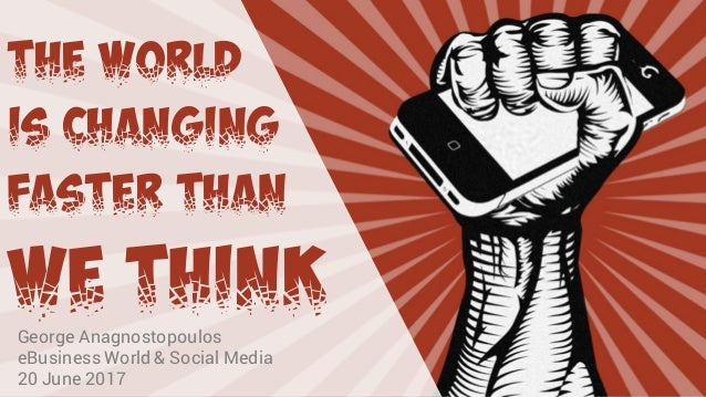 The world Is changing Faster than We think George Anagnostopoulos eBusiness World & Social Media 20 June 2017