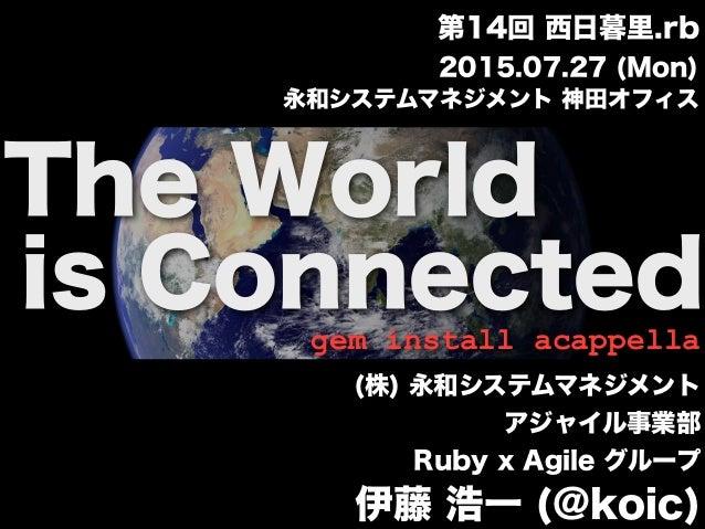 The World is Connectedgem install acappella (株) 永和システムマネジメント アジャイル事業部 Ruby x Agile グループ 伊藤 浩一 (@koic) 2015.07.27 (Mon) 永和シ...