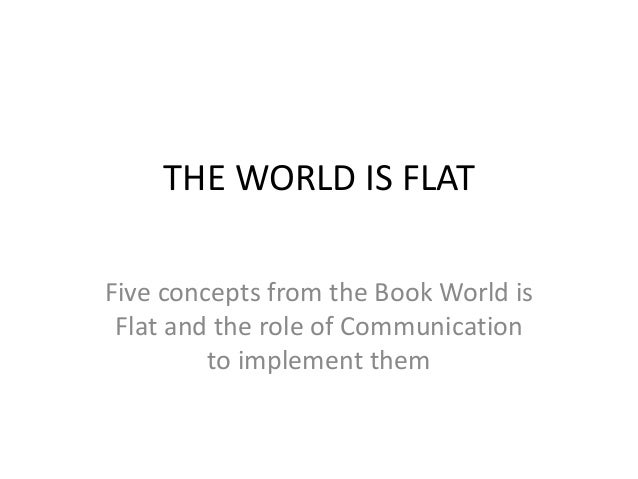 THE WORLD IS FLAT  Five concepts from the Book World is  Flat and the role of Communication  to implement them