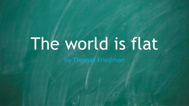 "thomas friedman the world is flat I wrote the ""world is flat"" in 2004 i have to confess, i now realize the book was wrong the world is so much flatter than i thought when i wrote."