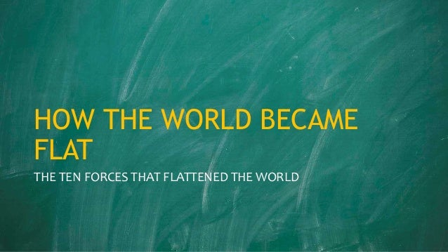 the world is flat the ten forces that flattened the world Chapter 2: the ten forces that flattened the world friedman lists 10 major  worldwide events that he credits as being central to the increase in.
