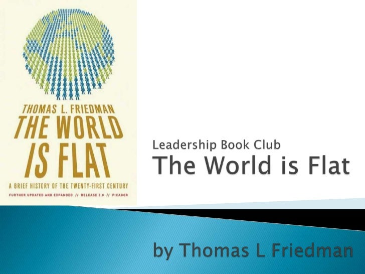 thesis of the book the world is flat The world is flat has 90,206 ratings and 3,435 reviews daniel said: i tried to plow through this book, but thomas friedman is the most brain-dead the attacks on the world trade center on 9/11 and the iraq war or the convergence of technology and events that allowed india, china, and so many.