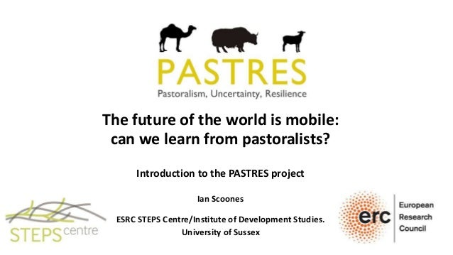 The future of the world is mobile: can we learn from pastoralists? Introduction to the PASTRES project Ian Scoones ESRC ST...