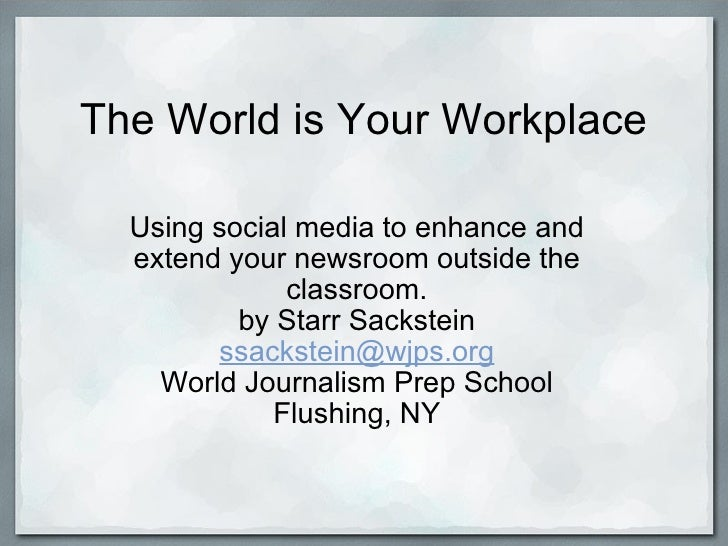 The World is Your Workplace Using social media to enhance and extend your newsroom outside the classroom. by Starr Sackste...