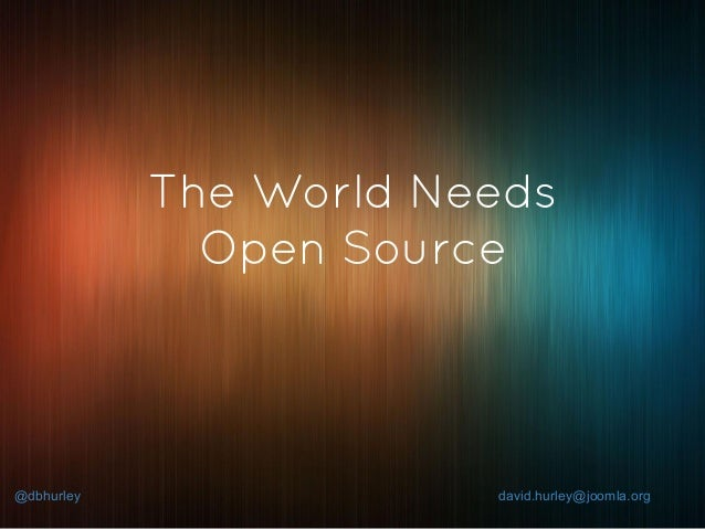 @dbhurley david.hurley@joomla.org The World Needs Open Source