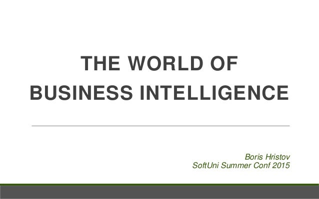 THE WORLD OF BUSINESS INTELLIGENCE Boris Hristov SoftUni Summer Conf 2015