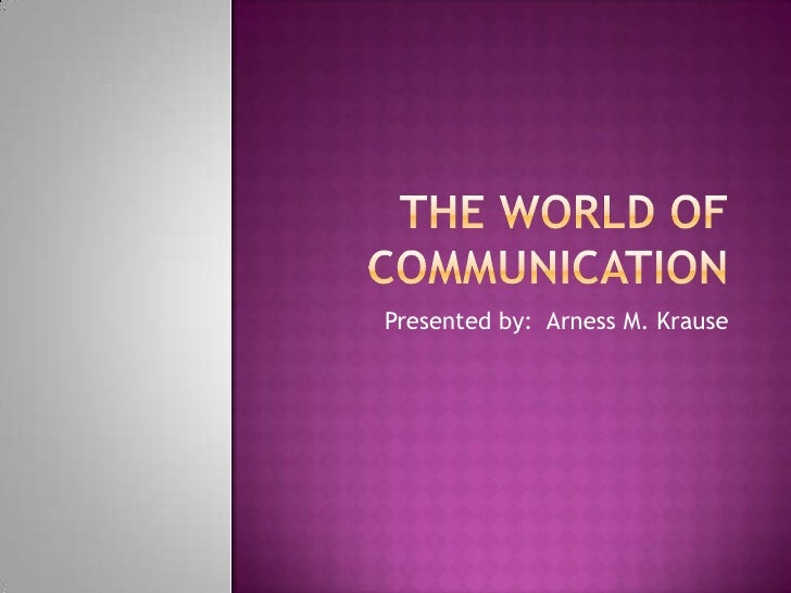 The World of communication<br />Presented by:  Arness M. Krause<br />