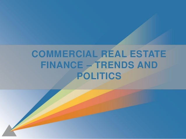 1 COMMERCIAL REAL ESTATE FINANCE – TRENDS AND POLITICS
