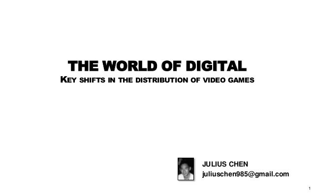THE WORLD OF DIGITALKEY SHIFTS IN THE DISTRIBUTION OF VIDEO GAMES                                JULIUS CHEN              ...