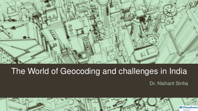 The World of Geocoding and challenges in India Dr. Nishant Sinha