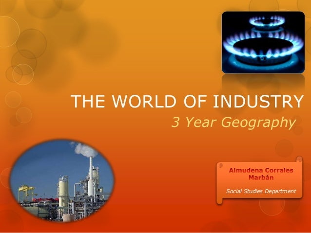 THE WORLD OF INDUSTRY 3 Year Geography Social Studies Department