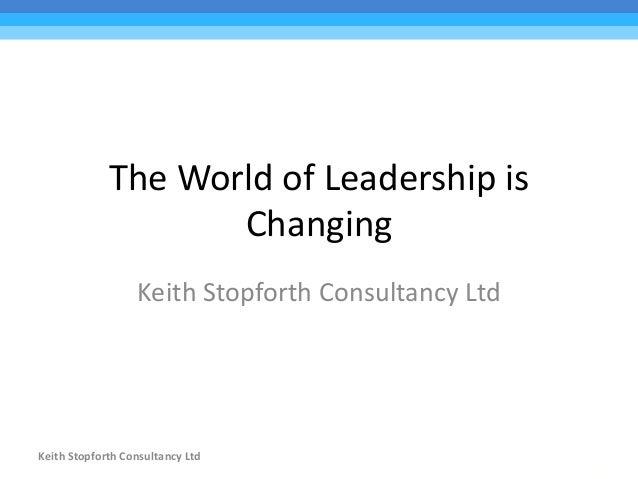 Keith Stopforth Consultancy Ltd The World of Leadership is Changing Keith Stopforth Consultancy Ltd