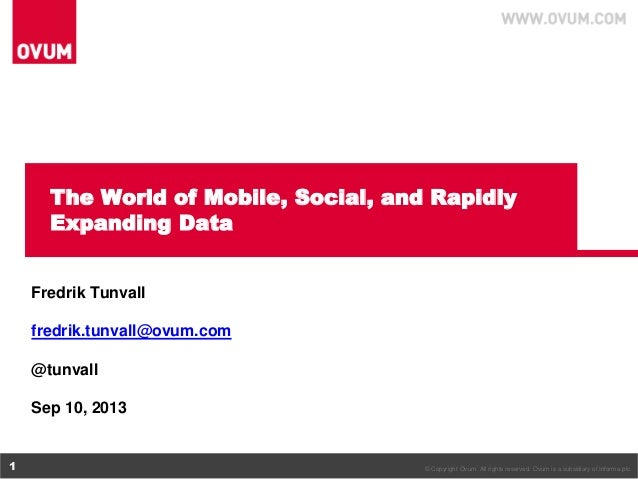 The World of Mobile, Social, and Rapidly Expanding Data Fredrik Tunvall fredrik.tunvall@ovum.com @tunvall  Sep 10, 2013  1...