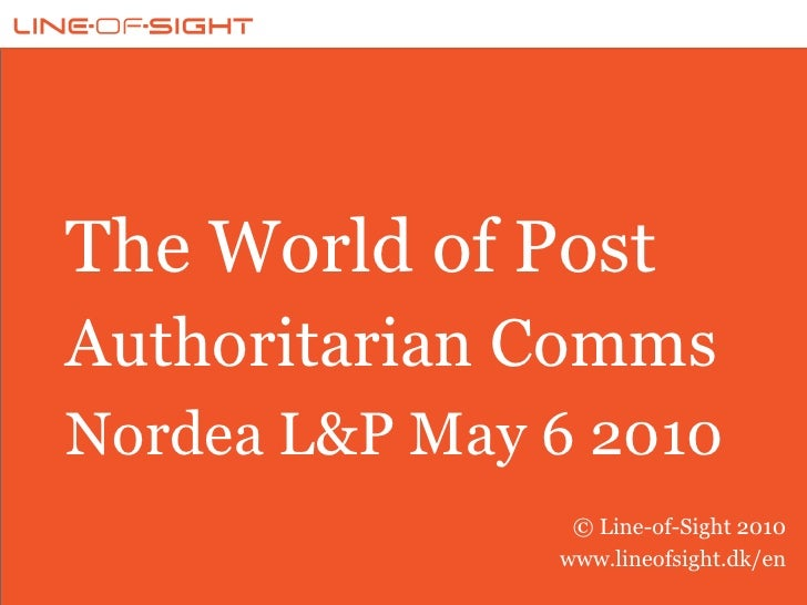 The World of Post Authoritarian Comms Nordea L&P May 6 2010                 © Line-of-Sight 2010                www.lineof...