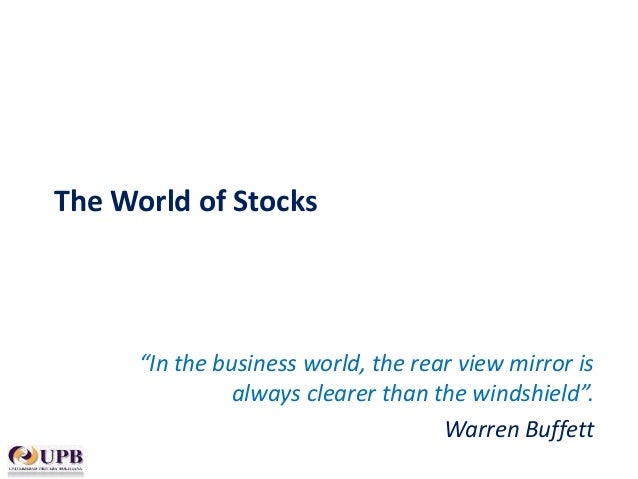 "The World of Stocks  ""In the business world, the rear view mirror is always clearer than the windshield"". Warren Buffett"