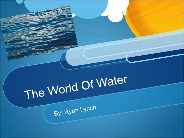The World Of Water <br />By: Ryan Lynch<br />