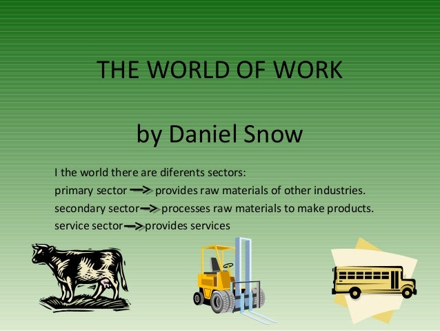 THE WORLD OF WORK by Daniel Snow I the world there are diferents sectors: primary sector provides raw materials of other i...