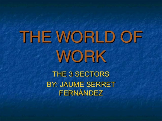 THE WORLD OFTHE WORLD OF WORKWORK THE 3 SECTORSTHE 3 SECTORS BY: JAUME SERRETBY: JAUME SERRET FERNÁNDEZFERNÁNDEZ