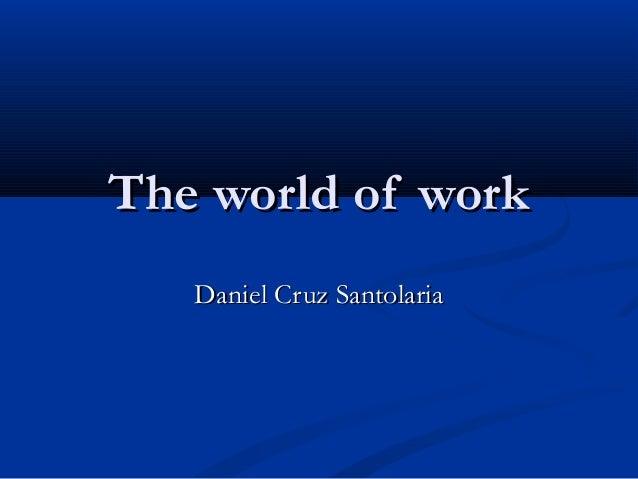The world of workThe world of work Daniel Cruz SantolariaDaniel Cruz Santolaria
