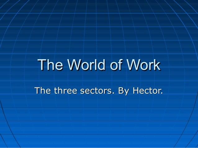 The World of WorkThe World of Work The three sectors. By Hector.The three sectors. By Hector.