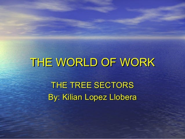 THE WORLD OF WORKTHE WORLD OF WORK THE TREE SECTORSTHE TREE SECTORS By: Kilian Lopez LloberaBy: Kilian Lopez Llobera