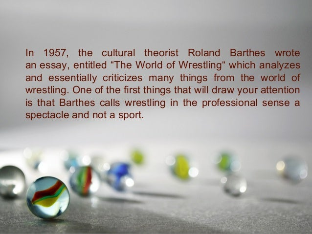 "a review of roland barthess essay the wold of wrestling ""the world of wresting"" page 1 of 4 roland barthes,  this is the initial essay in barthes' mythologies,  with wrestling, it wold make no sense."