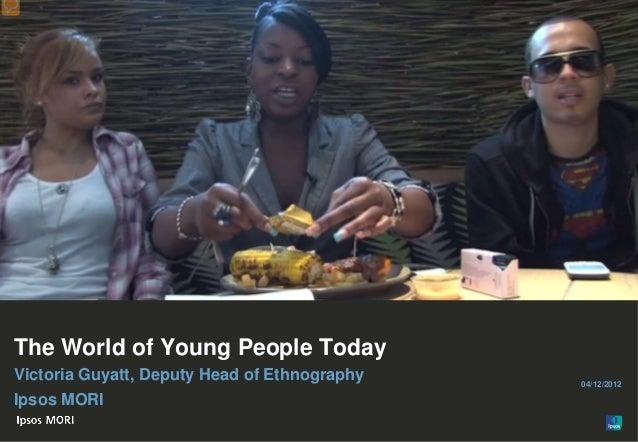 1The World of Young People TodayVictoria Guyatt, Deputy Head of Ethnography   04/12/2012Ipsos MORI© Ipsos MORI