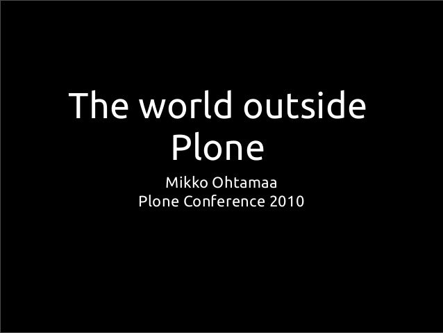 The world outside Plone Mikko Ohtamaa Plone Conference 2010