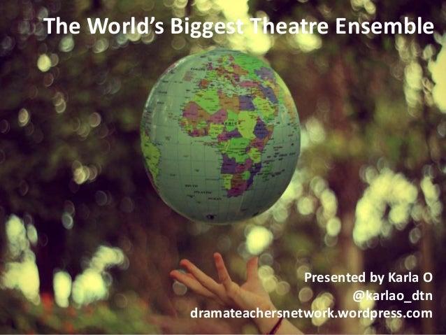 The World's Biggest Theatre Ensemble  Presented by Karla O @karlao_dtn dramateachersnetwork.wordpress.com