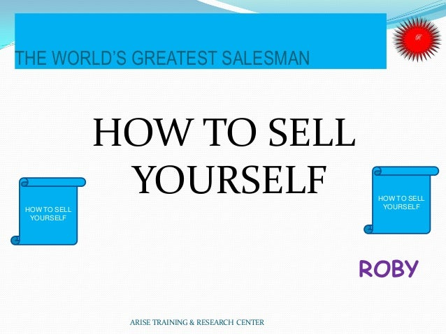 THE WORLD'S GREATEST SALESMAN HOW TO SELL YOURSELF ROBY ARISE TRAINING & RESEARCH CENTER HOW TO SELL YOURSELF HOW TO SELL ...