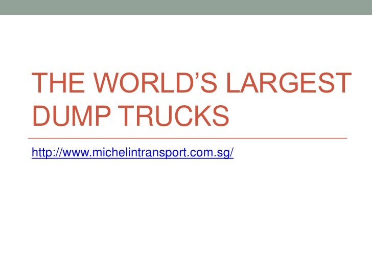 THE WORLD'S LARGESTDUMP TRUCKShttp://www.michelintransport.com.sg/