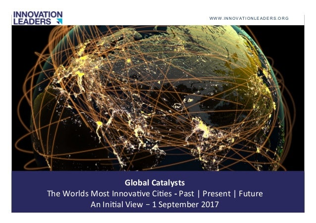 Global	Catalysts	 The	Worlds	Most	Innova1ve	Ci1es	-	Past	|	Present	|	Future	 An	Ini1al	View	–	1	September	2017	 WWW.INNOVA...