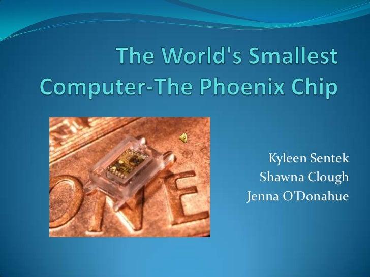 The World's Smallest Computer-The Phoenix Chip<br />KyleenSentek<br />Shawna Clough<br />Jenna O'Donahue<br />