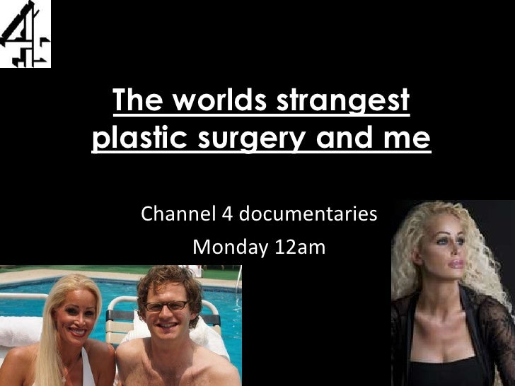 The worlds strangest plastic surgery and me <br />Channel 4 documentaries<br />Monday 12am<br />