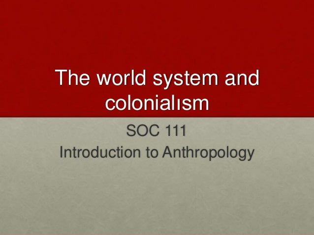 the world system and colonialism lecture notes Postcolonialism or postcolonial studies is the academic study of the cultural legacy of colonialism and imperialism, focusing on the human consequences of the control and exploitation of colonised people and their lands.